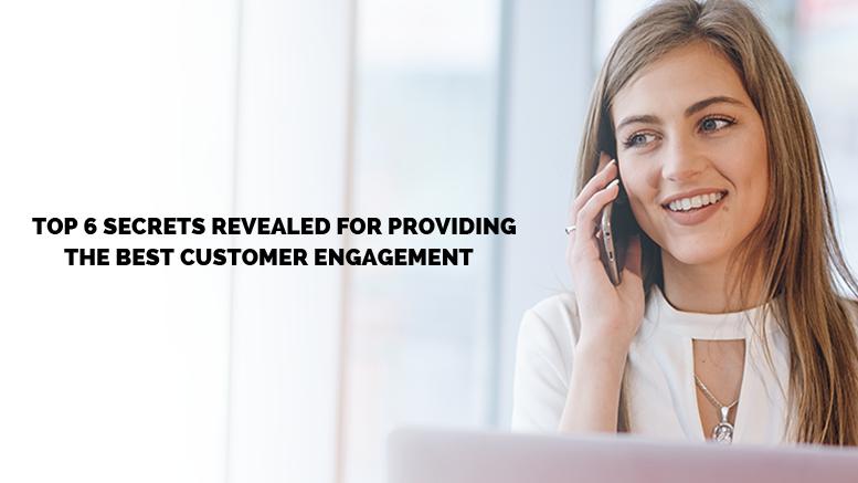 Top 6 Secrets Revealed for Providing The Best Customer Engagement