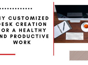 DIY Customized Desk Creation for a Healthy and Productive Work